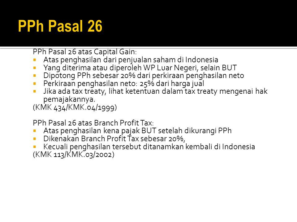 PPh Pasal 26 atas Capital Gain:  Atas penghasilan dari penjualan saham di Indonesia  Yang diterima atau diperoleh WP Luar Negeri, selain BUT  Dipotong PPh sebesar 20% dari perkiraan penghasilan neto  Perkiraan penghasilan neto: 25% dari harga jual  Jika ada tax treaty, lihat ketentuan dalam tax treaty mengenai hak pemajakannya.