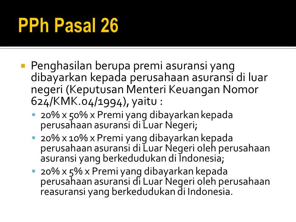  Penghasilan berupa premi asuransi yang dibayarkan kepada perusahaan asuransi di luar negeri (Keputusan Menteri Keuangan Nomor 624/KMK.04/1994), yaitu :  20% x 50% x Premi yang dibayarkan kepada perusahaan asuransi di Luar Negeri;  20% x 10% x Premi yang dibayarkan kepada perusahaan asuransi di Luar Negeri oleh perusahaan asuransi yang berkedudukan di Indonesia;  20% x 5% x Premi yang dibayarkan kepada perusahaan asuransi di Luar Negeri oleh perusahaan reasuransi yang berkedudukan di Indonesia.