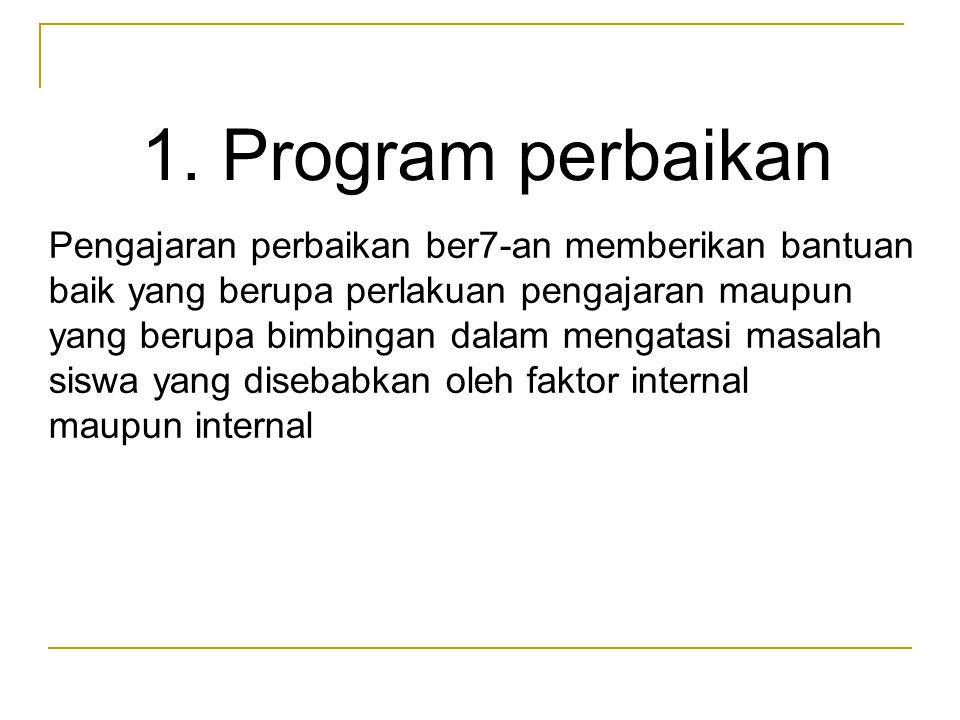 1. Program perbaikan Pengajaran perbaikan ber7-an memberikan bantuan baik yang berupa perlakuan pengajaran maupun yang berupa bimbingan dalam mengatas
