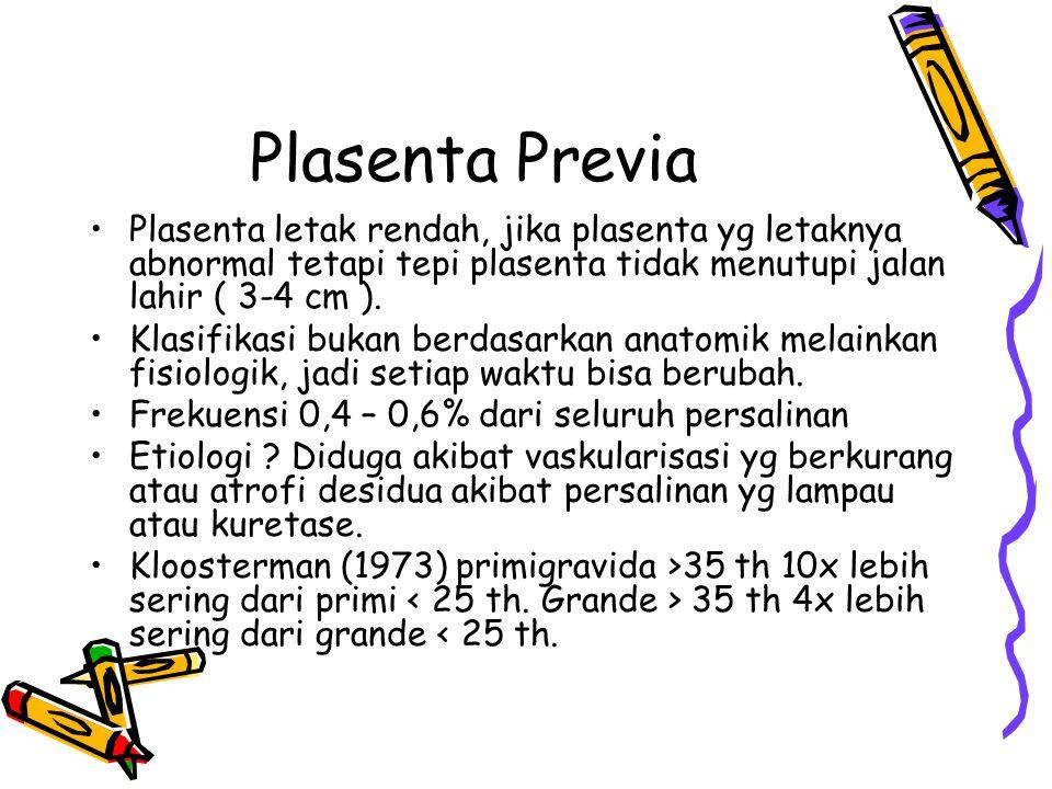 Plasenta Previa Plasenta letak rendah, jika plasenta yg letaknya abnormal tetapi tepi plasenta tidak menutupi jalan lahir ( 3-4 cm ).