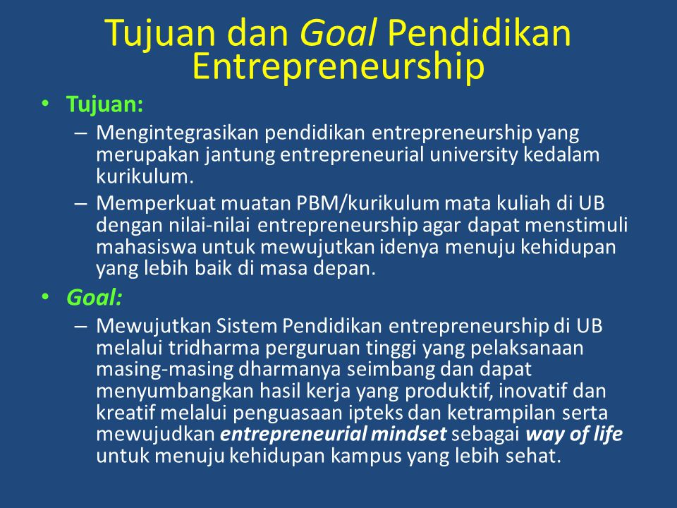 Tujuan dan Goal Pendidikan Entrepreneurship Tujuan: – Mengintegrasikan pendidikan entrepreneurship yang merupakan jantung entrepreneurial university k