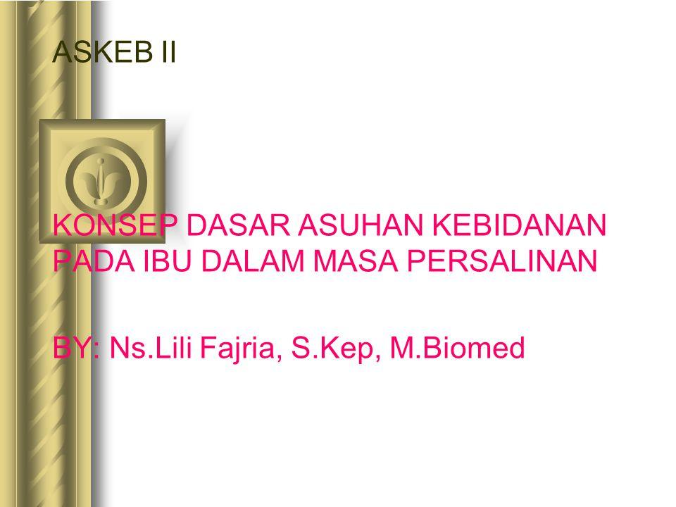 ASKEB II KONSEP DASAR ASUHAN KEBIDANAN PADA IBU DALAM MASA PERSALINAN BY: Ns.Lili Fajria, S.Kep, M.Biomed