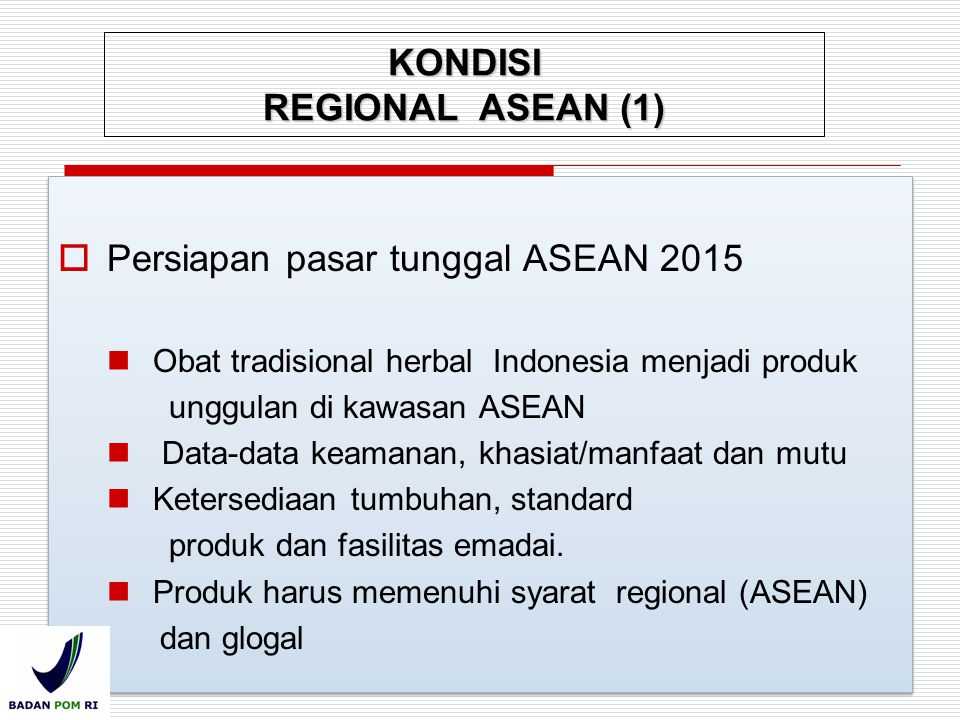  Persiapan pasar tunggal ASEAN 2015 Obat tradisional herbal Indonesia menjadi produk unggulan di kawasan ASEAN Data-data keamanan, khasiat/manfaat da