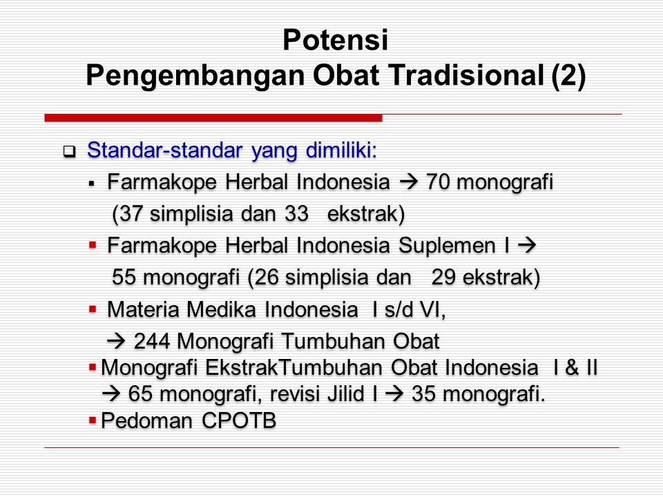 Potensi Pengembangan Obat Tradisional (2)  Standar-standar yang dimiliki:  Farmakope Herbal Indonesia  70 monografi (37 simplisia dan 33 ekstrak) 