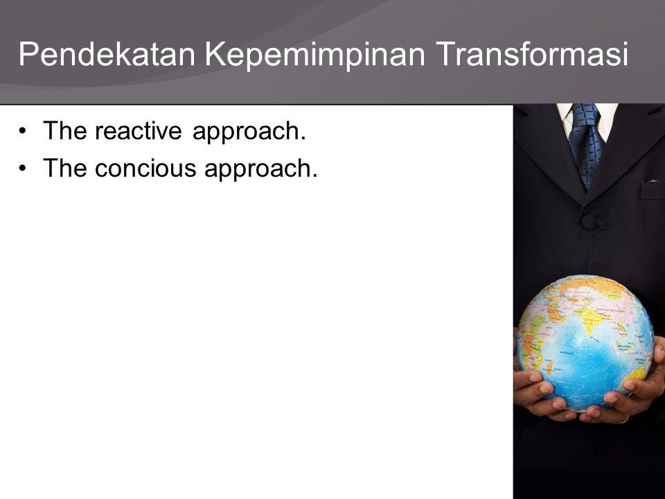 Pendekatan Kepemimpinan Transformasi The reactive approach. The concious approach.