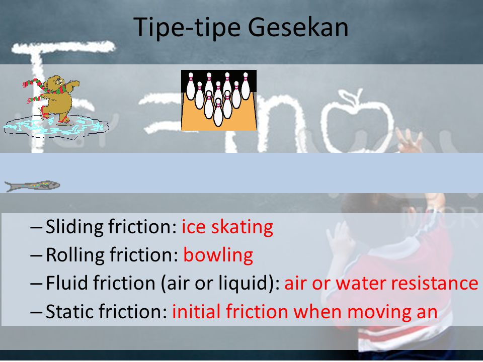 Tipe-tipe Gesekan – Sliding friction: ice skating – Rolling friction: bowling – Fluid friction (air or liquid): air or water resistance – Static friction: initial friction when moving an