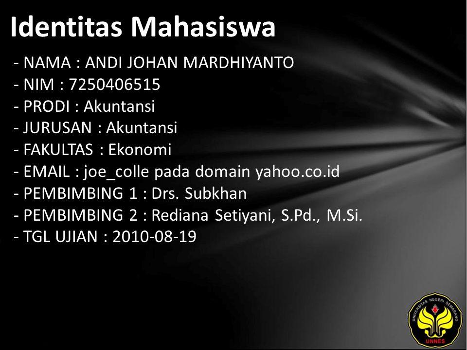 Identitas Mahasiswa - NAMA : ANDI JOHAN MARDHIYANTO - NIM : 7250406515 - PRODI : Akuntansi - JURUSAN : Akuntansi - FAKULTAS : Ekonomi - EMAIL : joe_colle pada domain yahoo.co.id - PEMBIMBING 1 : Drs.