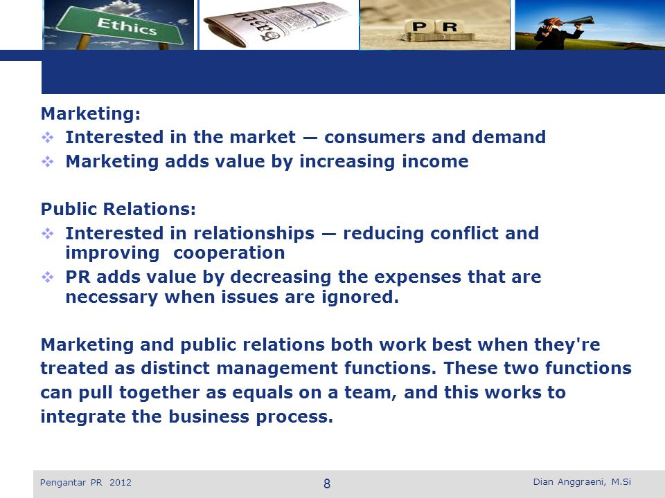 L o g o  Product Promotion - Introduce new products - Revitalize, re launch, reposition mature products - Communicate new benefits of old products - Involve people with products - Engage customers with products on-line - Build or maintain interest in a product category  Building Markets - Reach demographically defined markets - Cultivate new markets - Reach secondary market - Reinforce weak markets - Reach lifestyle-defined markets - Identify companies and products with special-interest markets Dian Anggraeni, M.Si Pengantar PR 2012 9