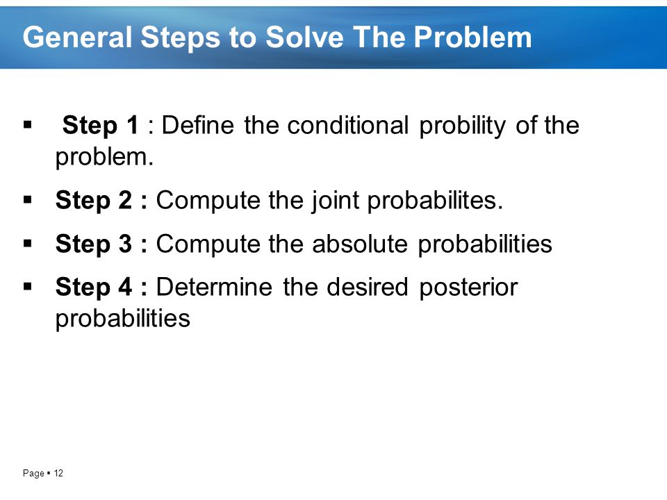 Page  12 General Steps to Solve The Problem  Step 1 : Define the conditional probility of the problem.