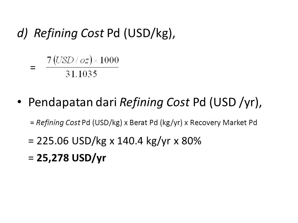 d)Refining Cost Pd (USD/kg), = Pendapatan dari Refining Cost Pd (USD /yr), = Refining Cost Pd (USD/kg) x Berat Pd (kg/yr) x Recovery Market Pd = 225.0