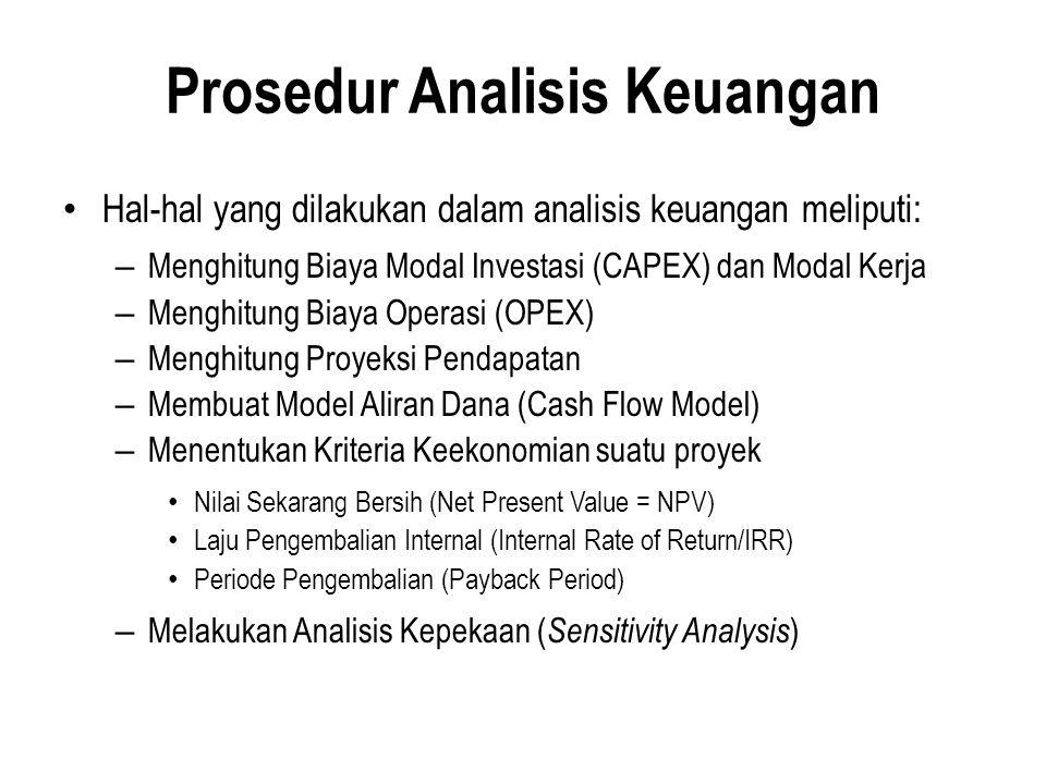 Prosedur Analisis Keuangan Hal-hal yang dilakukan dalam analisis keuangan meliputi: – Menghitung Biaya Modal Investasi (CAPEX) dan Modal Kerja – Menghitung Biaya Operasi (OPEX) – Menghitung Proyeksi Pendapatan – Membuat Model Aliran Dana (Cash Flow Model) – Menentukan Kriteria Keekonomian suatu proyek Nilai Sekarang Bersih (Net Present Value = NPV) Laju Pengembalian Internal (Internal Rate of Return/IRR) Periode Pengembalian (Payback Period) – Melakukan Analisis Kepekaan ( Sensitivity Analysis )