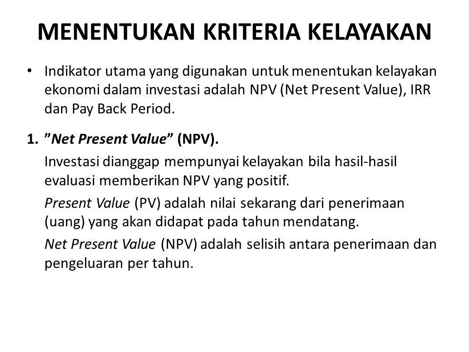 MENENTUKAN KRITERIA KELAYAKAN Indikator utama yang digunakan untuk menentukan kelayakan ekonomi dalam investasi adalah NPV (Net Present Value), IRR dan Pay Back Period.