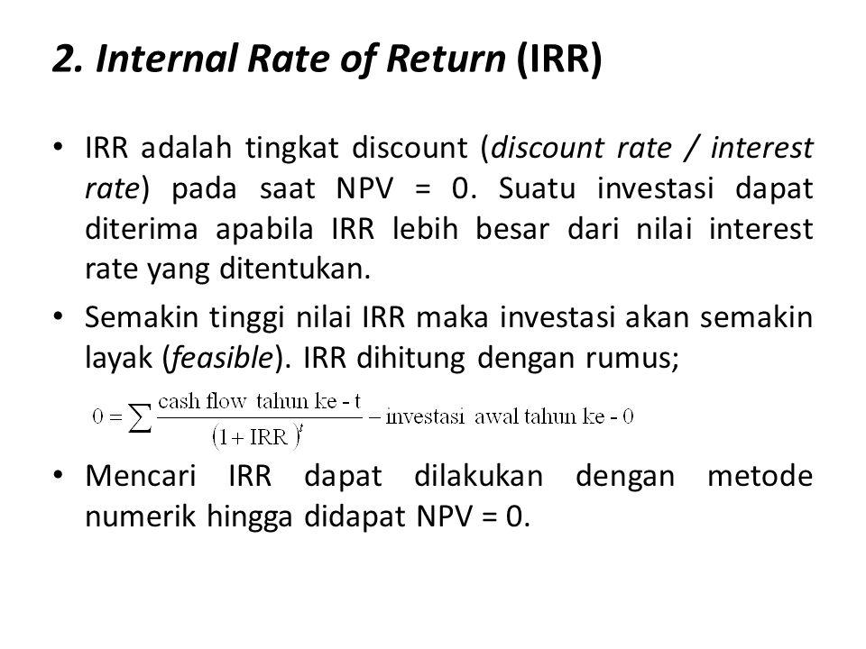 2. Internal Rate of Return (IRR) IRR adalah tingkat discount (discount rate / interest rate) pada saat NPV = 0. Suatu investasi dapat diterima apabila