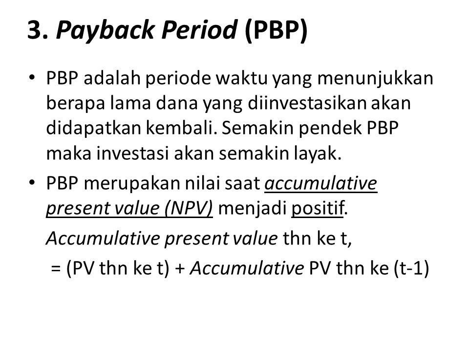 3. Payback Period (PBP) PBP adalah periode waktu yang menunjukkan berapa lama dana yang diinvestasikan akan didapatkan kembali. Semakin pendek PBP mak