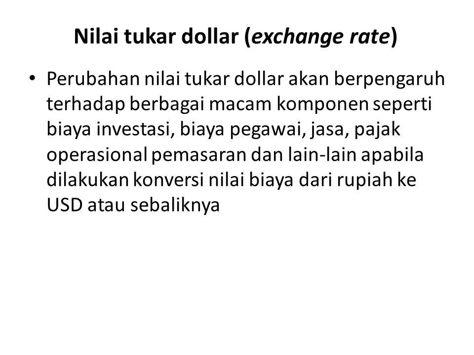 Nilai tukar dollar (exchange rate) Perubahan nilai tukar dollar akan berpengaruh terhadap berbagai macam komponen seperti biaya investasi, biaya pegawai, jasa, pajak operasional pemasaran dan lain-lain apabila dilakukan konversi nilai biaya dari rupiah ke USD atau sebaliknya