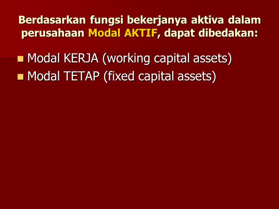 Berdasarkan fungsi bekerjanya aktiva dalam perusahaan Modal AKTIF, dapat dibedakan: Modal KERJA (working capital assets) Modal KERJA (working capital