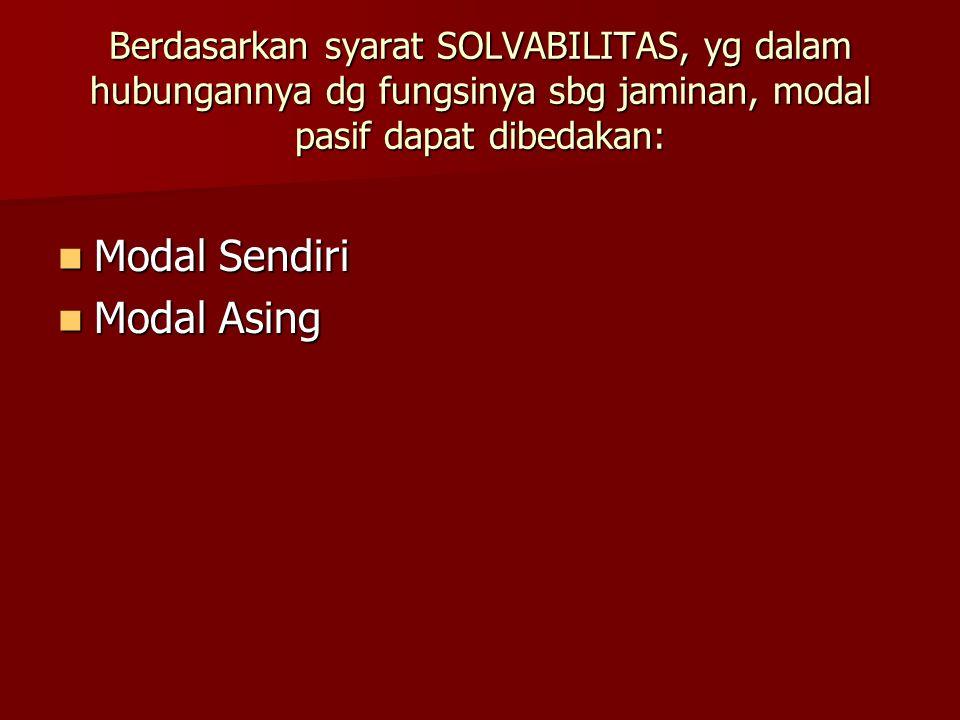 Berdasarkan syarat SOLVABILITAS, yg dalam hubungannya dg fungsinya sbg jaminan, modal pasif dapat dibedakan: Modal Sendiri Modal Sendiri Modal Asing M