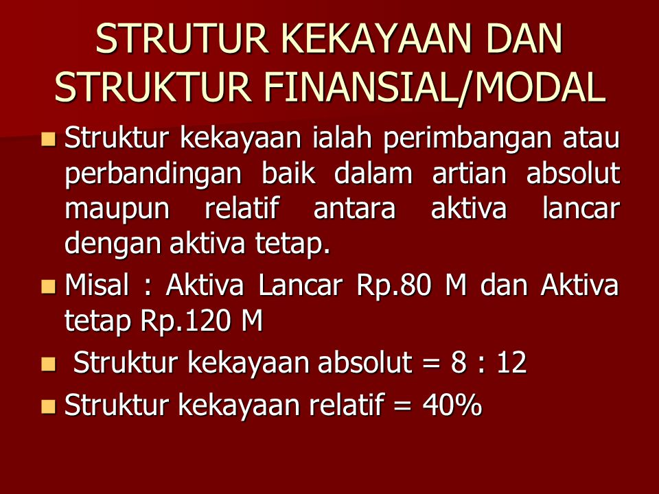 STRUTUR KEKAYAAN DAN STRUKTUR FINANSIAL/MODAL Struktur kekayaan ialah perimbangan atau perbandingan baik dalam artian absolut maupun relatif antara ak