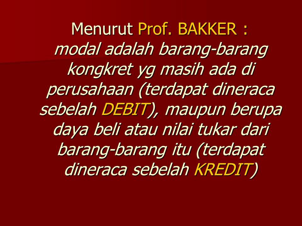 Menurut Prof. BAKKER : modal adalah barang-barang kongkret yg masih ada di perusahaan (terdapat dineraca sebelah DEBIT), maupun berupa daya beli atau