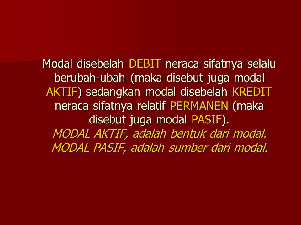 Modal disebelah DEBIT neraca sifatnya selalu berubah-ubah (maka disebut juga modal AKTIF) sedangkan modal disebelah KREDIT neraca sifatnya relatif PER