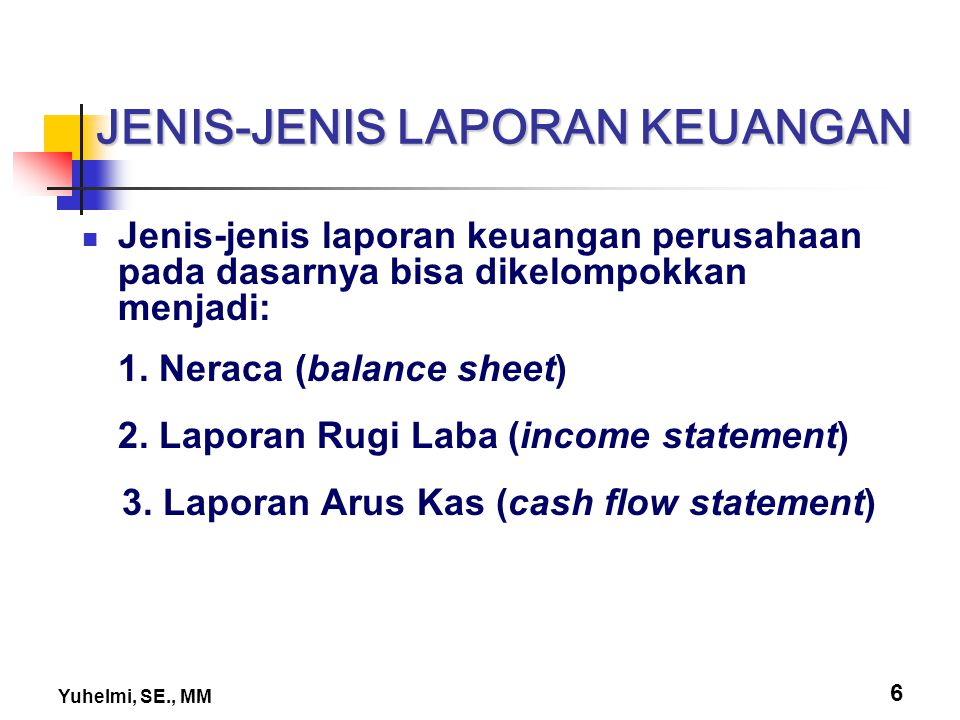 Yuhelmi, SE., MM 7 JENIS-JENIS LAPORAN KEUANGAN Neraca (balance sheet) menggambarkan kondisi finansial perusahaan (total aset dan total hutang & modal sendiri) pada suatu waktu tertentu.