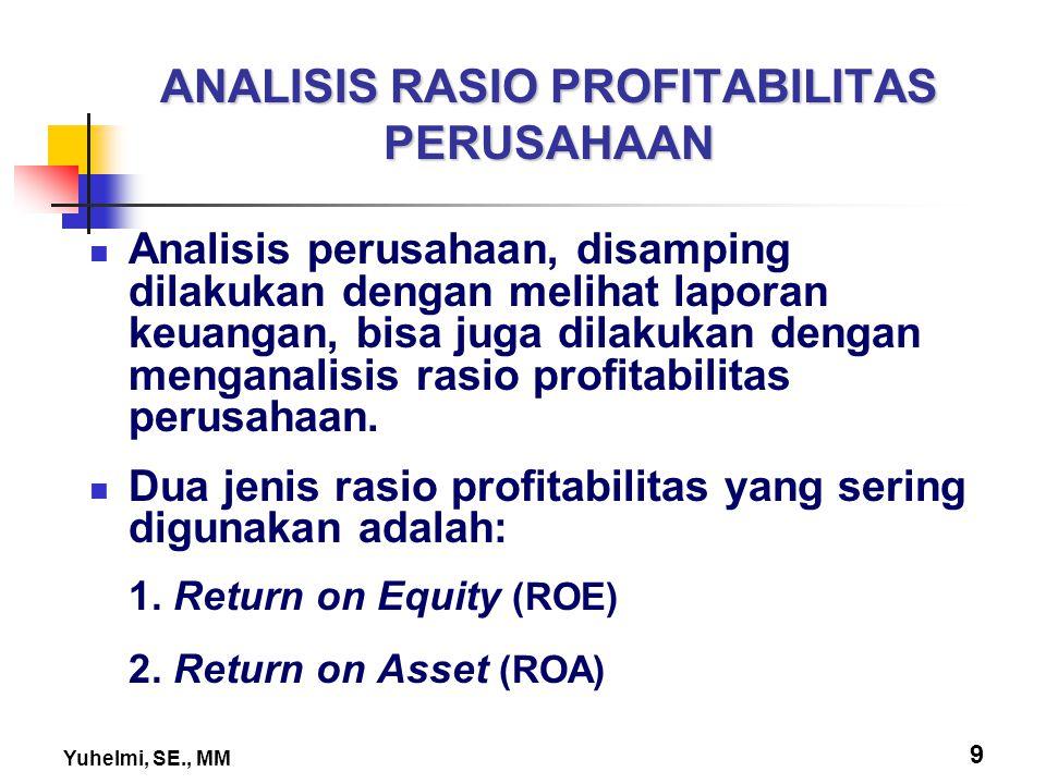 Yuhelmi, SE., MM 9 ANALISIS RASIO PROFITABILITAS PERUSAHAAN Analisis perusahaan, disamping dilakukan dengan melihat laporan keuangan, bisa juga dilaku