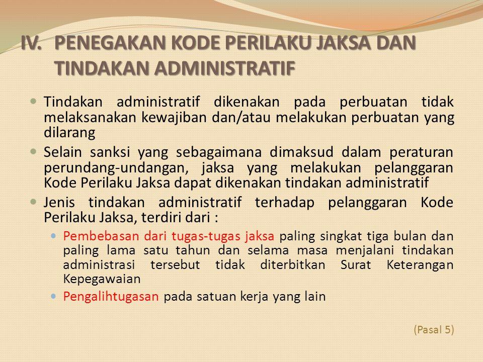 IV. PENEGAKAN KODE PERILAKU JAKSA DAN TINDAKAN ADMINISTRATIF Tindakan administratif dikenakan pada perbuatan tidak melaksanakan kewajiban dan/atau mel