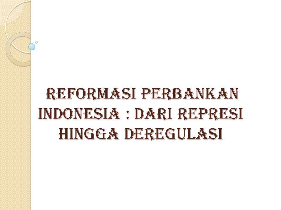 REFORMASI PERBANKAN INDONESIA : DARI REPRESI HINGGA DEREGULASI REFORMASI PERBANKAN INDONESIA : DARI REPRESI HINGGA DEREGULASI