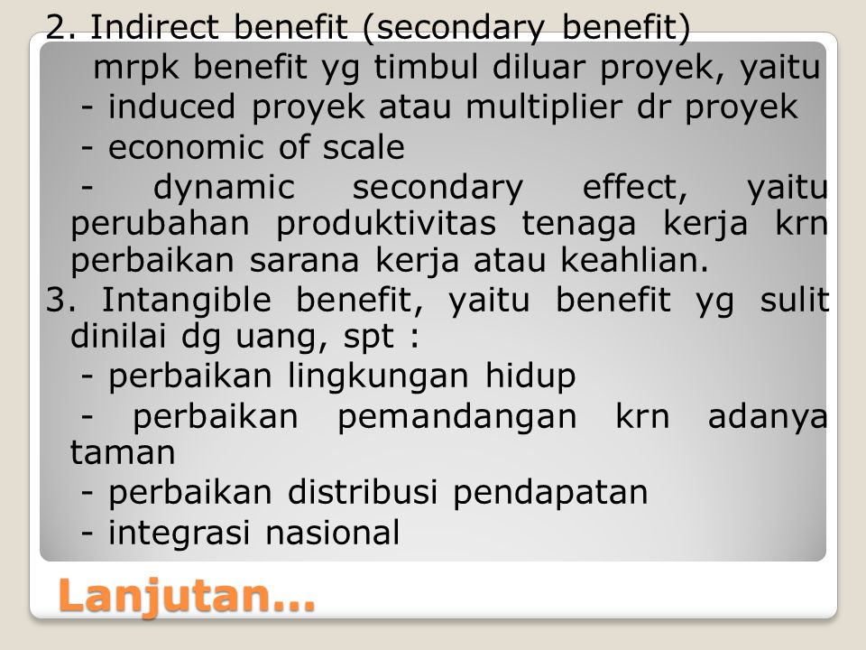 Lanjutan... 2. Indirect benefit (secondary benefit) mrpk benefit yg timbul diluar proyek, yaitu - induced proyek atau multiplier dr proyek - economic
