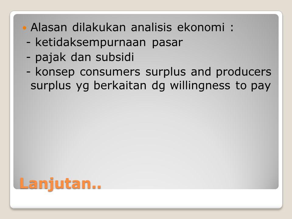 Lanjutan.. Alasan dilakukan analisis ekonomi : - ketidaksempurnaan pasar - pajak dan subsidi - konsep consumers surplus and producers surplus yg berka