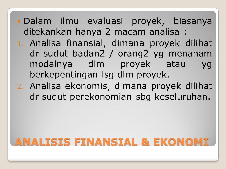 ANALISIS FINANSIAL & EKONOMI Dalam ilmu evaluasi proyek, biasanya ditekankan hanya 2 macam analisa : 1. Analisa finansial, dimana proyek dilihat dr su