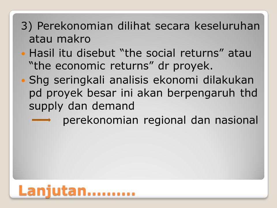 """Lanjutan.......... 3) Perekonomian dilihat secara keseluruhan atau makro Hasil itu disebut """"the social returns"""" atau """"the economic returns"""" dr proyek."""