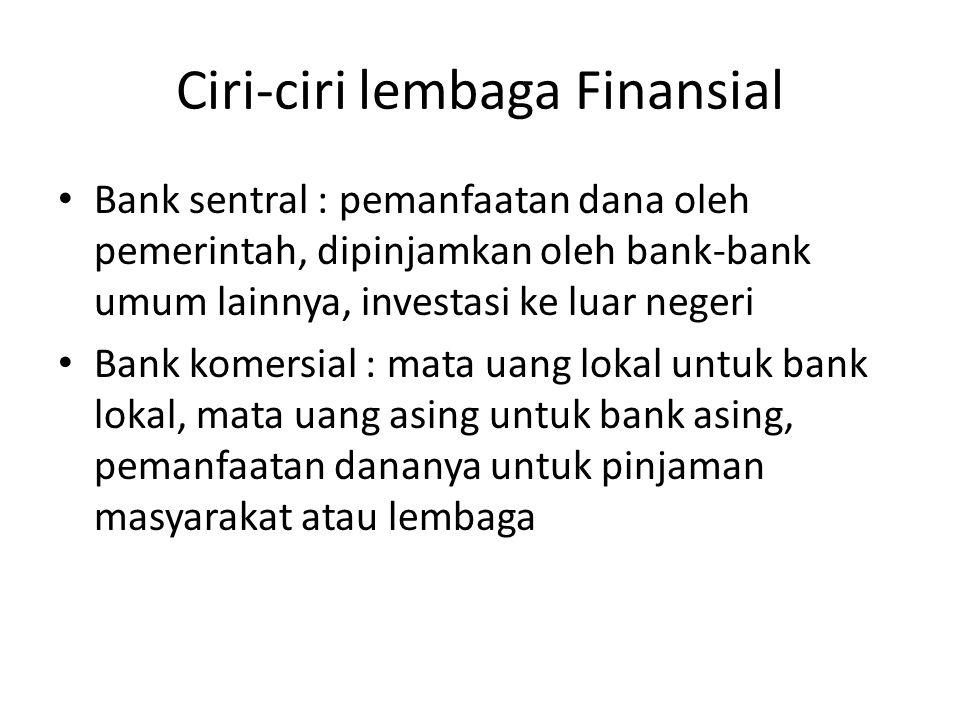 Ciri-ciri lembaga Finansial Bank sentral : pemanfaatan dana oleh pemerintah, dipinjamkan oleh bank-bank umum lainnya, investasi ke luar negeri Bank ko