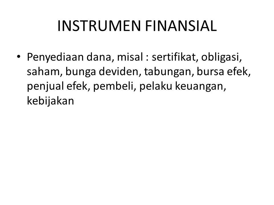 INSTRUMEN FINANSIAL Penyediaan dana, misal : sertifikat, obligasi, saham, bunga deviden, tabungan, bursa efek, penjual efek, pembeli, pelaku keuangan, kebijakan