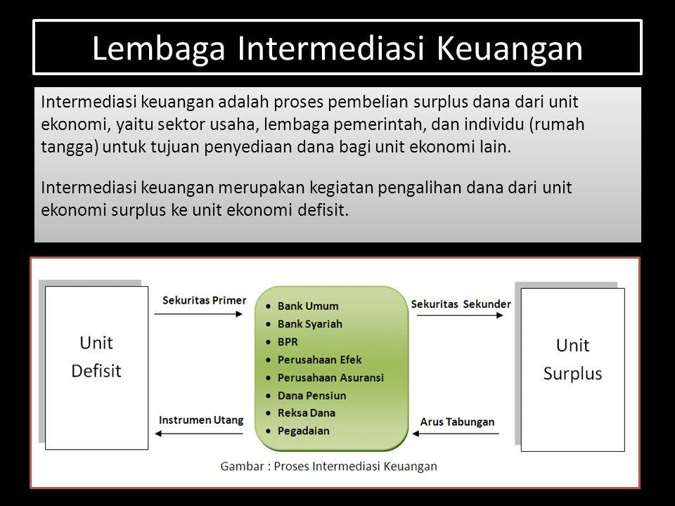 Lembaga Intermediasi Keuangan Intermediasi keuangan adalah proses pembelian surplus dana dari unit ekonomi, yaitu sektor usaha, lembaga pemerintah, dan individu (rumah tangga) untuk tujuan penyediaan dana bagi unit ekonomi lain.