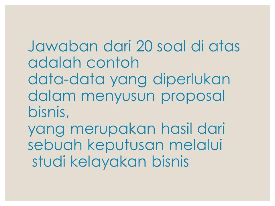 Jawaban dari 20 soal di atas adalah contoh data-data yang diperlukan dalam menyusun proposal bisnis, yang merupakan hasil dari sebuah keputusan melalu