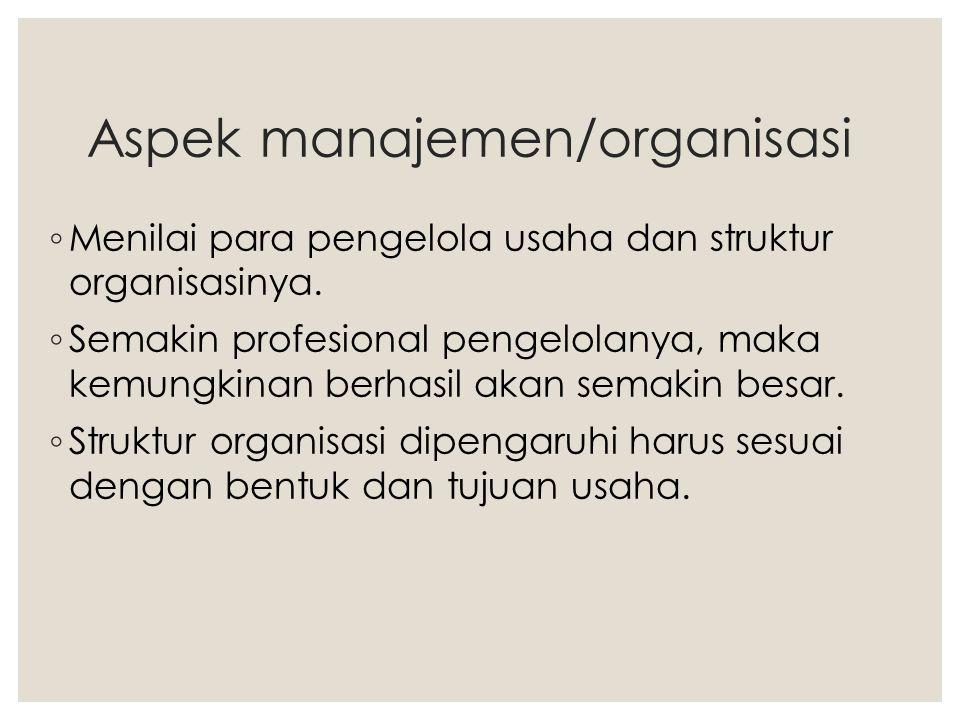 Aspek manajemen/organisasi ◦ Menilai para pengelola usaha dan struktur organisasinya. ◦ Semakin profesional pengelolanya, maka kemungkinan berhasil ak