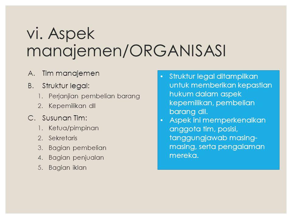 vi. Aspek manajemen/ORGANISASI A.Tim manajemen B.Struktur legal: 1.Perjanjian pembelian barang 2.Kepemilikan dll C.Susunan Tim: 1.Ketua/pimpinan 2.Sek