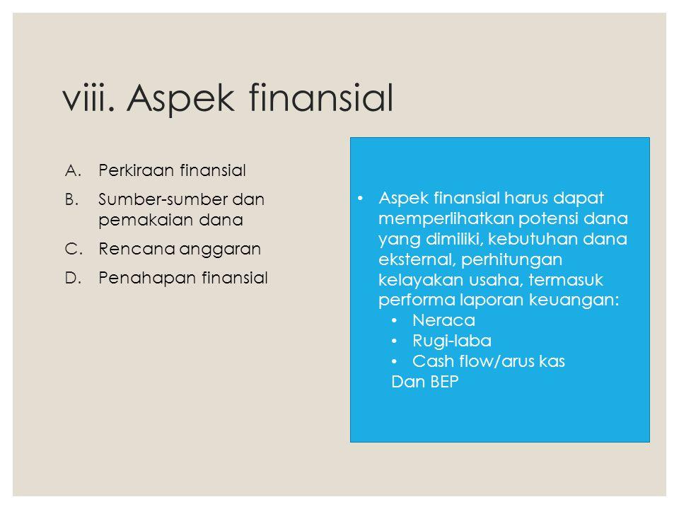 viii. Aspek finansial A.Perkiraan finansial B.Sumber-sumber dan pemakaian dana C.Rencana anggaran D.Penahapan finansial Aspek finansial harus dapat me
