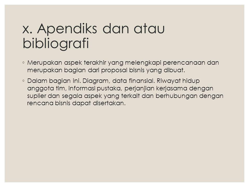x. Apendiks dan atau bibliografi ◦ Merupakan aspek terakhir yang melengkapi perencanaan dan merupakan bagian dari proposal bisnis yang dibuat. ◦ Dalam
