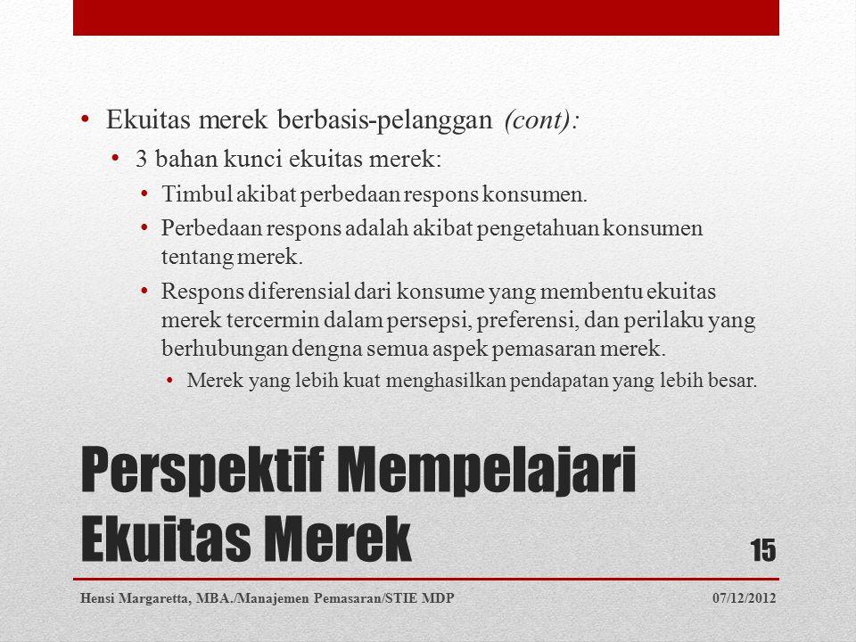 Perspektif Mempelajari Ekuitas Merek Ekuitas merek berbasis-pelanggan (cont): 3 bahan kunci ekuitas merek: Timbul akibat perbedaan respons konsumen. P