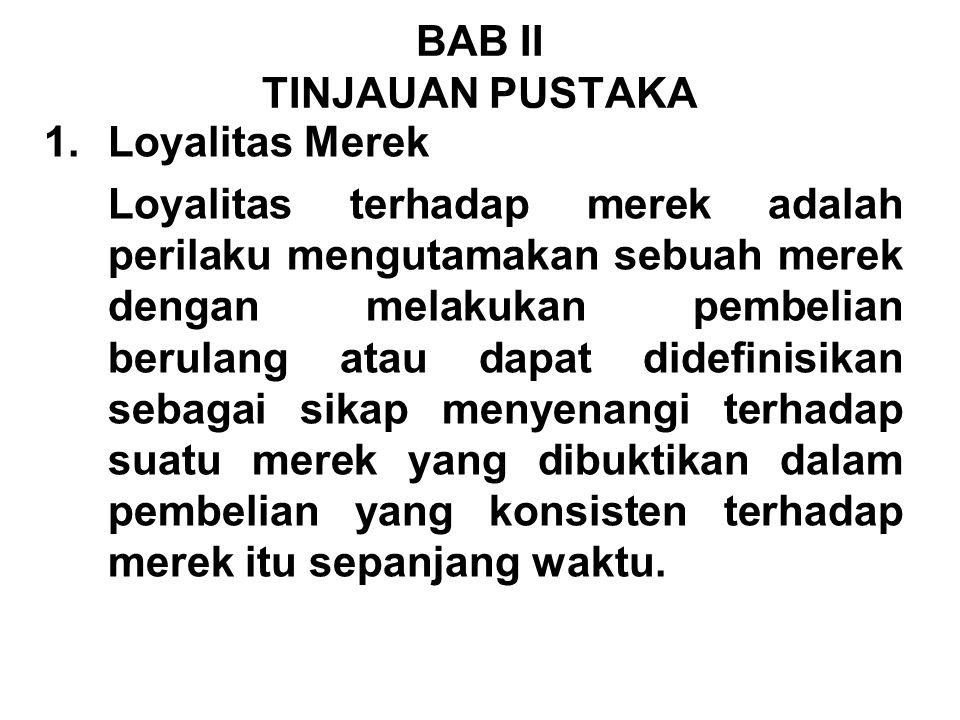 1.Loyalitas Merek Loyalitas terhadap merek adalah perilaku mengutamakan sebuah merek dengan melakukan pembelian berulang atau dapat didefinisikan seba