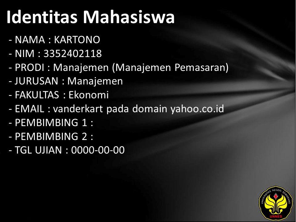Identitas Mahasiswa - NAMA : KARTONO - NIM : 3352402118 - PRODI : Manajemen (Manajemen Pemasaran) - JURUSAN : Manajemen - FAKULTAS : Ekonomi - EMAIL : vanderkart pada domain yahoo.co.id - PEMBIMBING 1 : - PEMBIMBING 2 : - TGL UJIAN : 0000-00-00