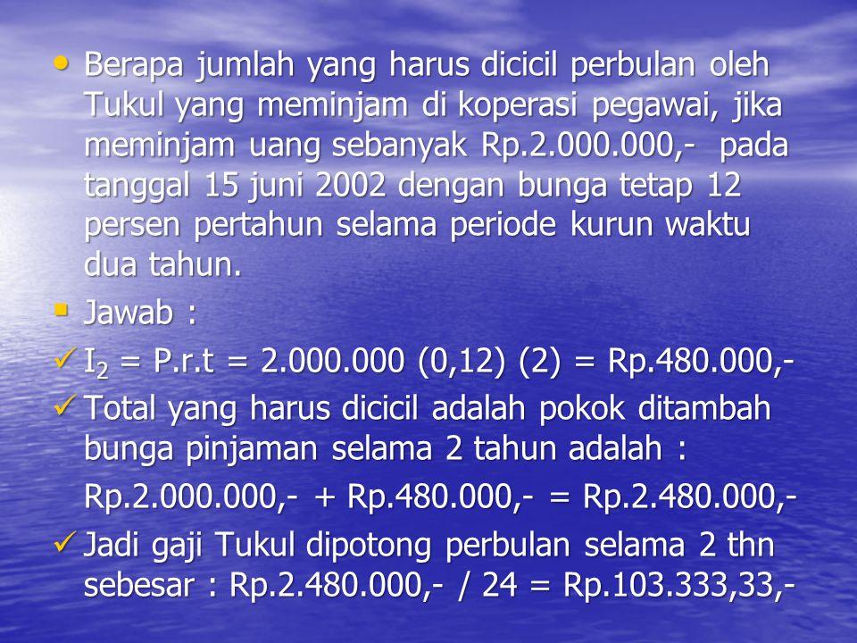 Berapa jumlah yang harus dicicil perbulan oleh Tukul yang meminjam di koperasi pegawai, jika meminjam uang sebanyak Rp.2.000.000,- pada tanggal 15 juni 2002 dengan bunga tetap 12 persen pertahun selama periode kurun waktu dua tahun.