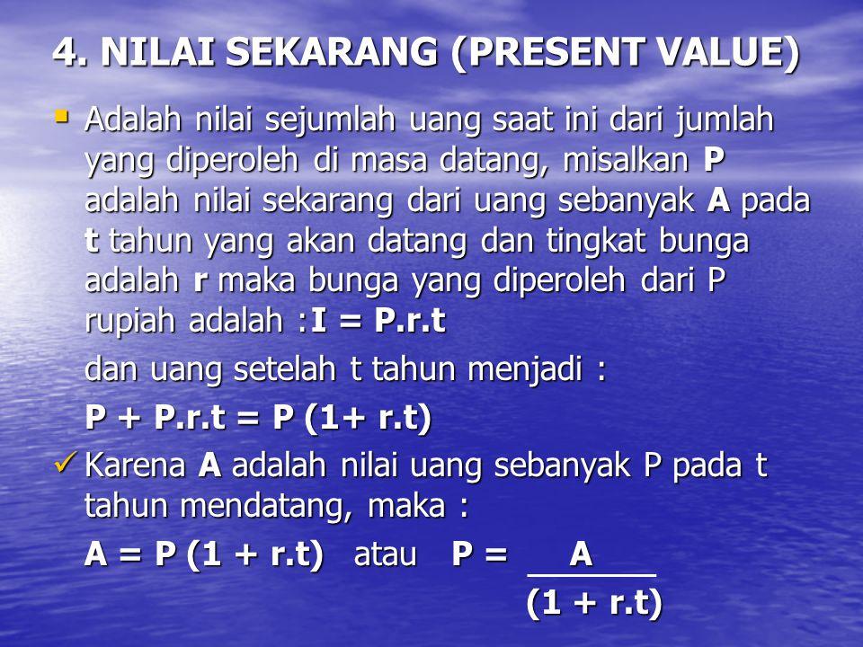 4. NILAI SEKARANG (PRESENT VALUE)  Adalah nilai sejumlah uang saat ini dari jumlah yang diperoleh di masa datang, misalkan P adalah nilai sekarang da