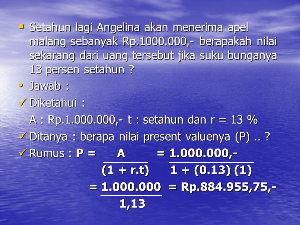  Setahun lagi Angelina akan menerima apel malang sebanyak Rp.1000.000,- berapakah nilai sekarang dari uang tersebut jika suku bunganya 13 persen setahun .