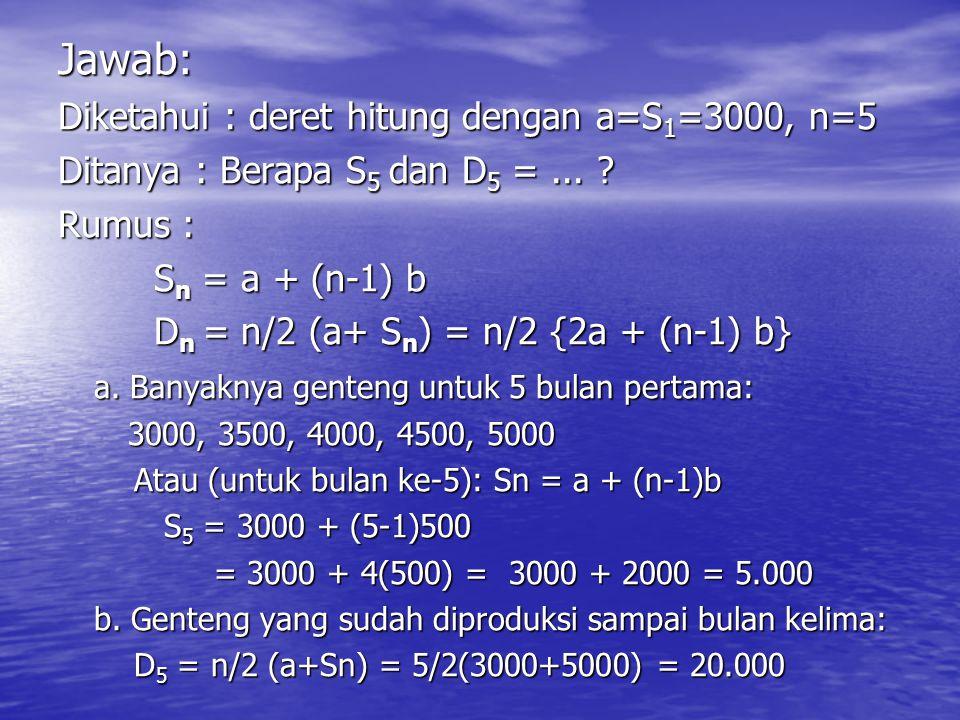 Jawab: Diketahui : deret hitung dengan a=S 1 =3000, n=5 Ditanya : Berapa S 5 dan D 5 =...
