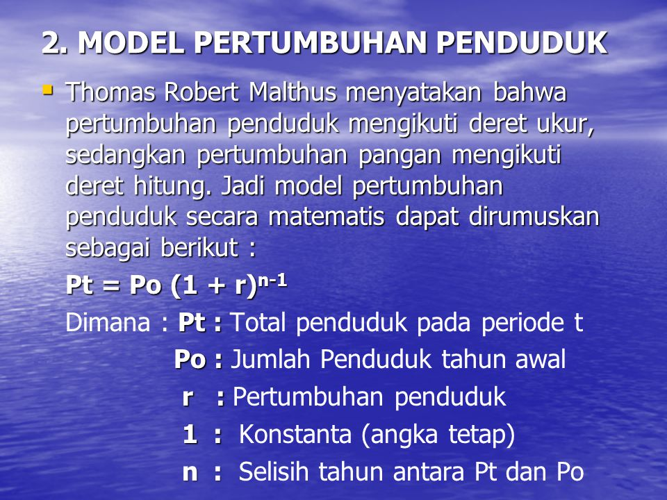 2. MODEL PERTUMBUHAN PENDUDUK  Thomas Robert Malthus menyatakan bahwa pertumbuhan penduduk mengikuti deret ukur, sedangkan pertumbuhan pangan mengiku