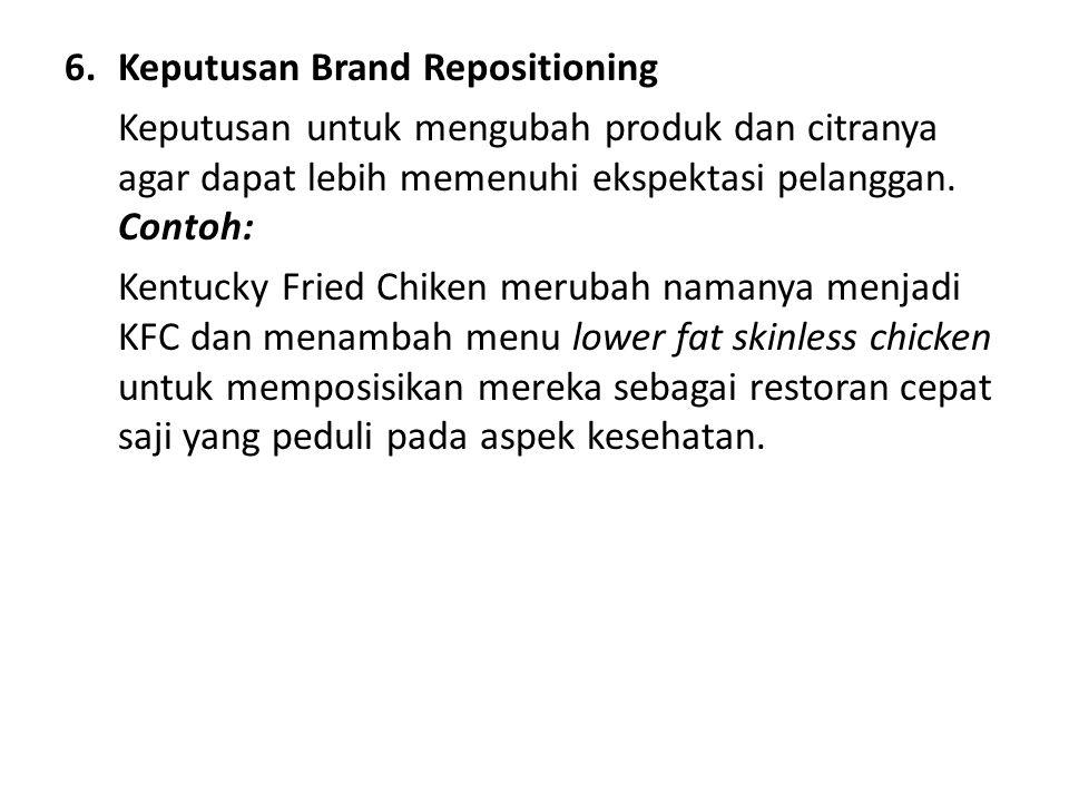6.Keputusan Brand Repositioning Keputusan untuk mengubah produk dan citranya agar dapat lebih memenuhi ekspektasi pelanggan. Contoh: Kentucky Fried Ch