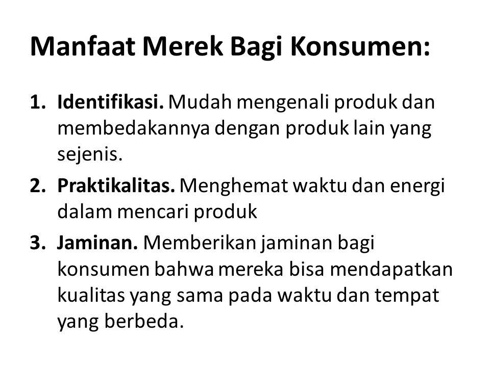 Manfaat Merek Bagi Konsumen: 1.Identifikasi. Mudah mengenali produk dan membedakannya dengan produk lain yang sejenis. 2.Praktikalitas. Menghemat wakt